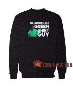 Be More Like Green Guy Sweatshirt Guy 2020 Size S-3XL