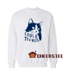 Could You Not Cat Sweatshirt Funny Cat For Unisex
