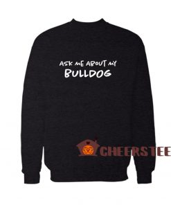 Ask Me About My Bulldog Sweatshirt