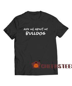 Ask Me About My Bulldog T Shirt